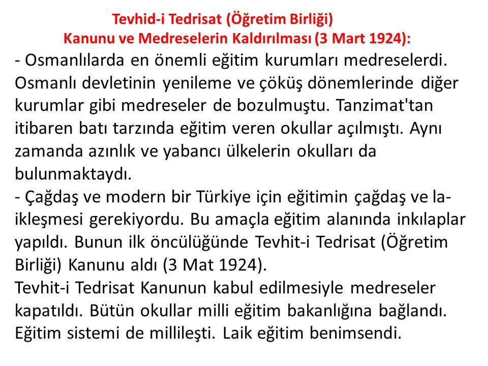 Tevhid-i Tedrisat (Öğretim Birliği) Kanunu ve Medreselerin Kaldırılması (3 Mart 1924): - Osmanlılarda en önemli eğitim kurumları medreselerdi. Osmanlı