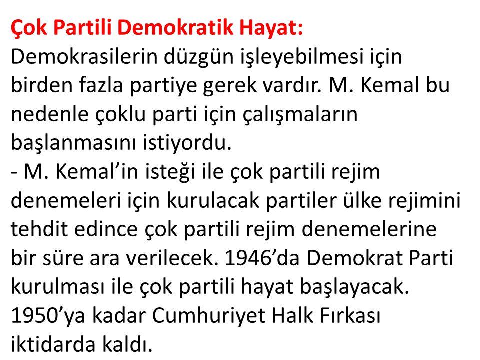Çok Partili Demokratik Hayat: Demokrasilerin düzgün işleyebilmesi için birden fazla partiye gerek vardır. M. Kemal bu nedenle çoklu parti için çalışma