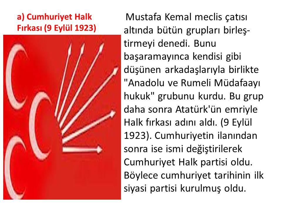 a) Cumhuriyet Halk Fırkası (9 Eylül 1923) Mustafa Kemal meclis çatısı altında bütün grupları birleş tirmeyi denedi. Bunu başaramayınca kendisi gibi d