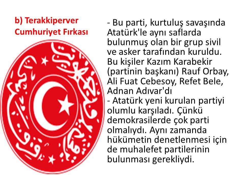 b) Terakkiperver Cumhuriyet Fırkası - Bu parti, kurtuluş savaşında Atatürk'le aynı saflarda bulunmuş olan bir grup sivil ve asker tarafından kuruldu.