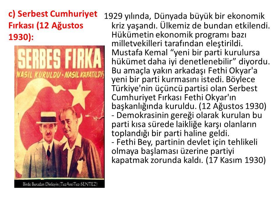 c) Serbest Cumhuriyet Fırkası (12 Ağustos 1930): 1929 yılında, Dünyada büyük bir ekonomik kriz yaşandı. Ülkemiz de bundan etkilendi. Hükümetin ekono