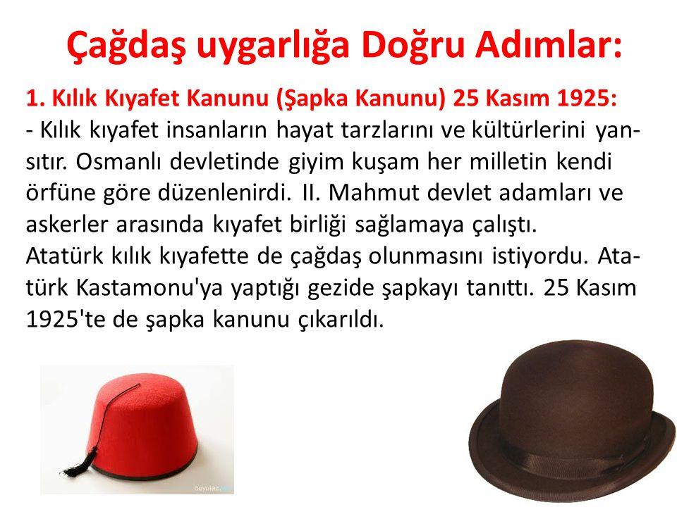 Çağdaş uygarlığa Doğru Adımlar: 1. Kılık Kıyafet Kanunu (Şapka Kanunu) 25 Kasım 1925: - Kılık kıyafet insanların hayat tarzlarını ve kültürlerini yan