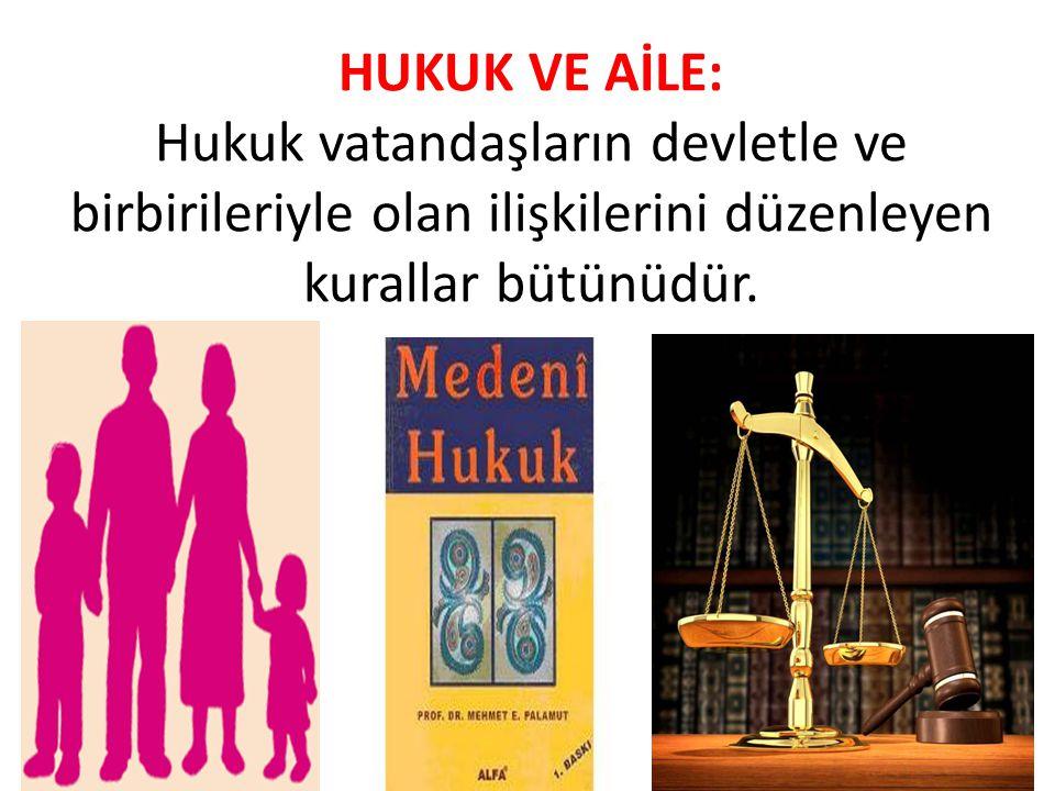 HUKUK VE AİLE: Hukuk vatandaşların devletle ve birbirileriyle olan ilişkilerini düzenleyen kurallar bütünüdür.