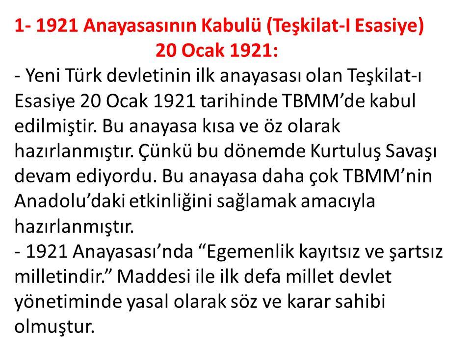 1- 1921 Anayasasının Kabulü (Teşkilat-I Esasiye) 20 Ocak 1921: - Yeni Türk devletinin ilk anayasası olan Teşkilat-ı Esasiye 20 Ocak 1921 tarihinde TBM
