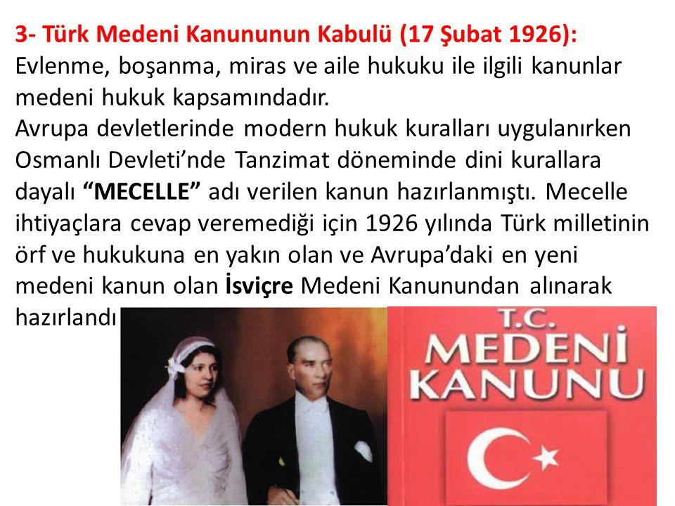 3- Türk Medeni Kanununun Kabulü (17 Şubat 1926): Evlenme, boşanma, miras ve aile hukuku ile ilgili kanunlar medeni hukuk kapsamındadır. Avrupa devletl