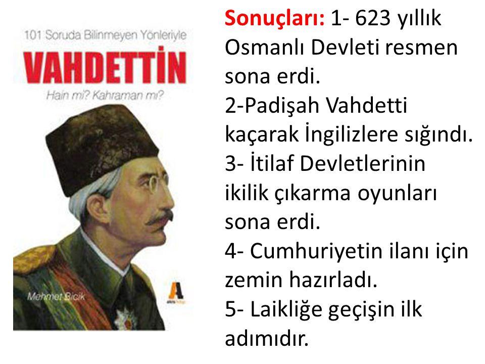 Sonuçları: 1- 623 yıllık Osmanlı Devleti resmen sona erdi. 2-Padişah Vahdetti kaçarak İngilizlere sığındı. 3- İtilaf Devletlerinin ikilik çıkarma oyun