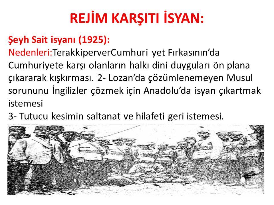 REJİM KARŞITI İSYAN: Şeyh Sait isyanı (1925): Nedenleri:TerakkiperverCumhuri yet Fırkasının'da Cumhuriyete karşı olanların halkı dini duyguları ön pla