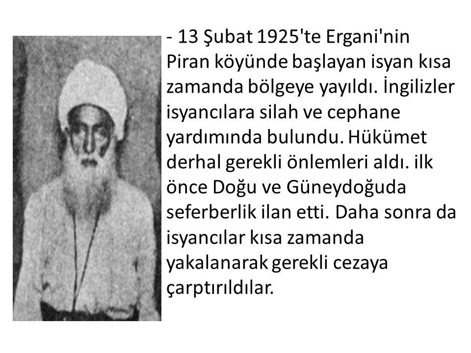 - 13 Şubat 1925'te Ergani'nin Piran köyünde başlayan isyan kısa zamanda bölgeye yayıldı. İngilizler isyancılara silah ve cephane yardımında bulundu. H
