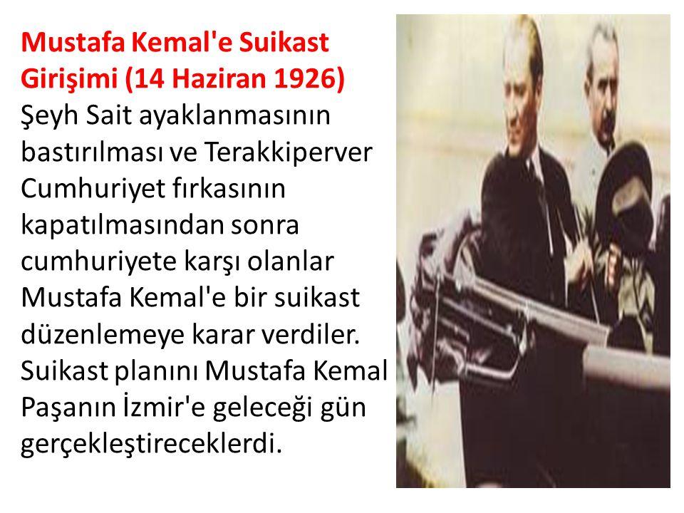 Mustafa Kemal'e Suikast Girişimi (14 Haziran 1926) Şeyh Sait ayaklanmasının bastırılması ve Terakkiperver Cumhuriyet fırkasının kapatılmasından sonra