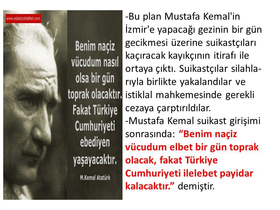 -Bu plan Mustafa Kemal'in İzmir'e yapacağı gezinin bir gün gecikmesi üzerine suikastçıları kaçıracak kayıkçının itirafı ile ortaya çıktı. Suikastçılar