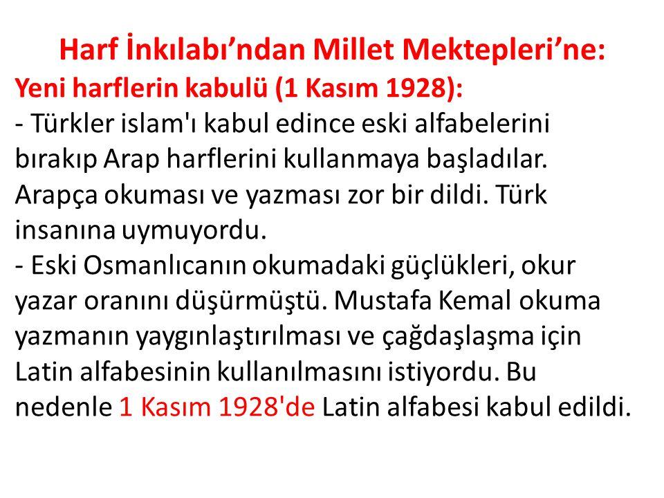 Harf İnkılabı'ndan Millet Mektepleri'ne: Yeni harflerin kabulü (1 Kasım 1928): - Türkler islam'ı kabul edince eski alfabelerini bırakıp Arap harflerin