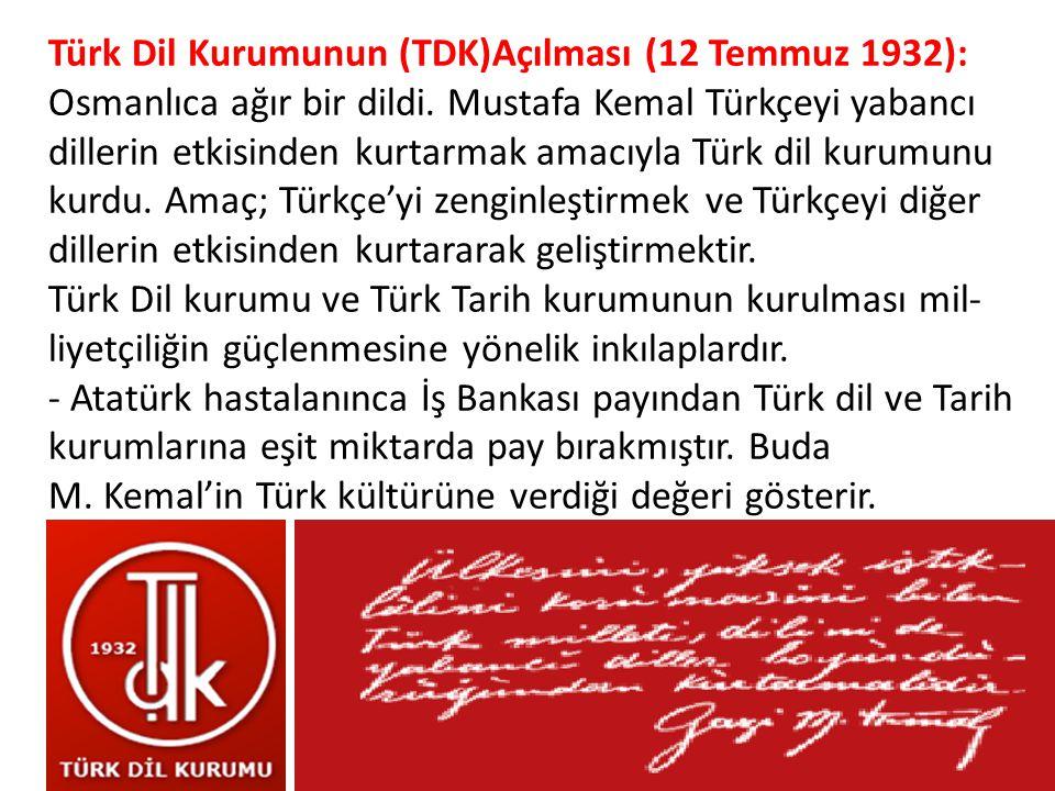 Türk Dil Kurumunun (TDK)Açılması (12 Temmuz 1932): Osmanlıca ağır bir dildi. Mustafa Kemal Türkçeyi yabancı dillerin etkisinden kurtarmak amacıyla Tü