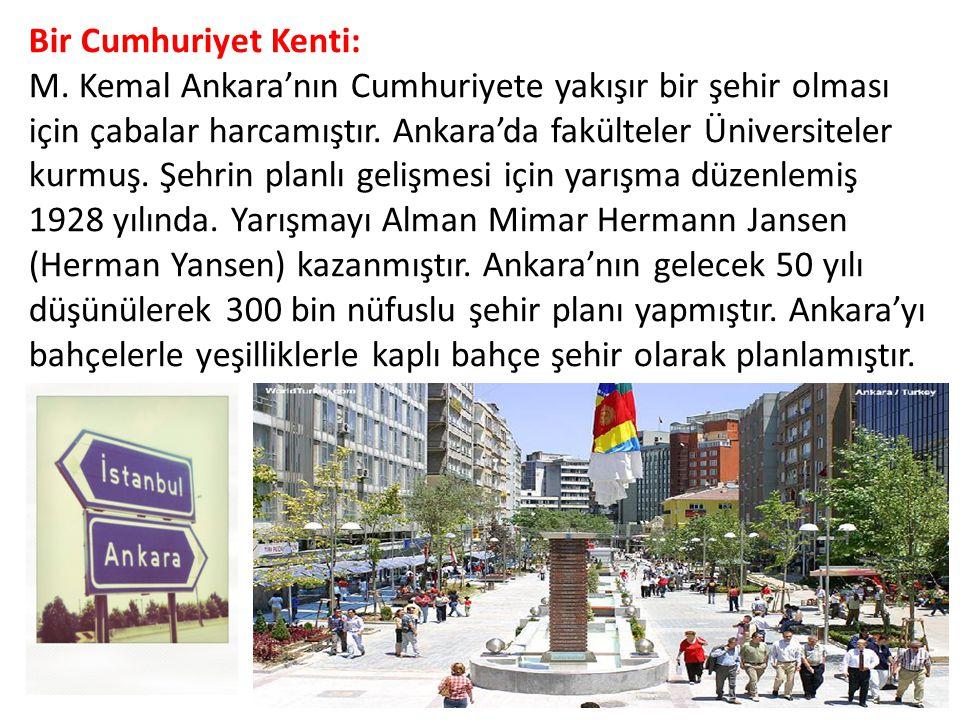 Bir Cumhuriyet Kenti: M. Kemal Ankara'nın Cumhuriyete yakışır bir şehir olması için çabalar harcamıştır. Ankara'da fakülteler Üniversiteler kurmuş. Şe