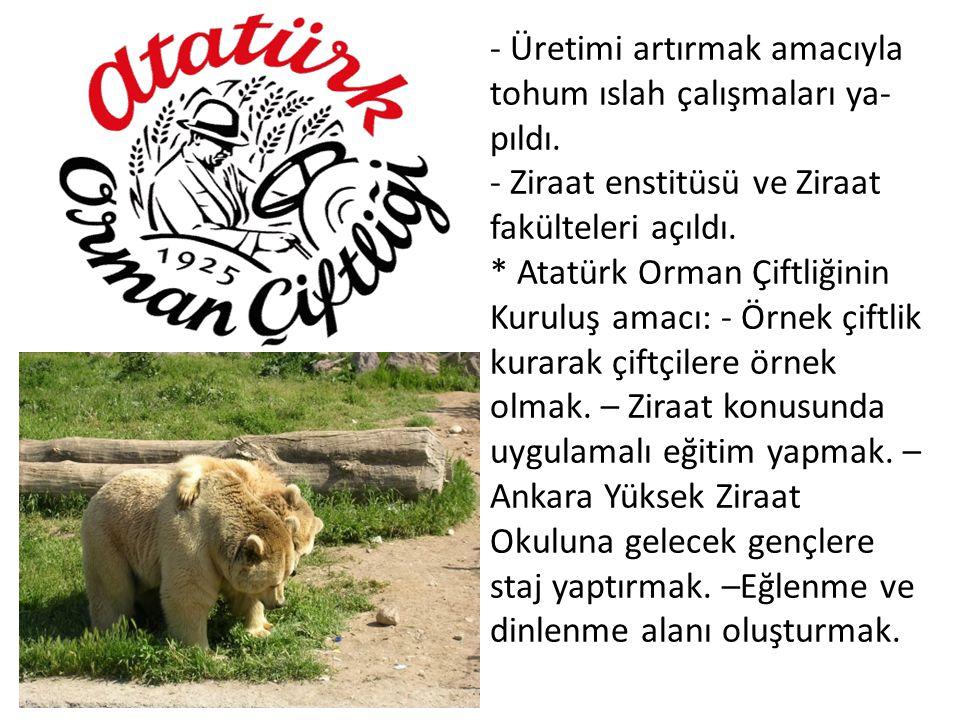 - Üretimi artırmak amacıyla tohum ıslah çalışmaları ya pıldı. - Ziraat enstitüsü ve Ziraat fakülteleri açıldı. * Atatürk Orman Çiftliğinin Kuruluş am