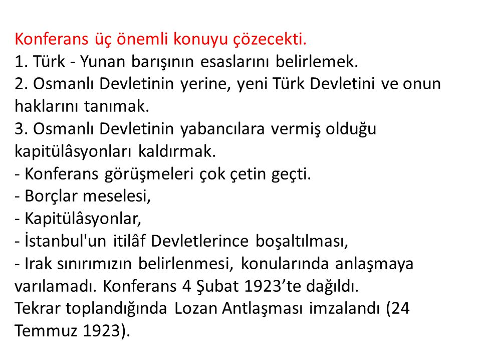 Konferans üç önemli konuyu çözecekti. 1. Türk - Yunan barışının esaslarını belirlemek. 2. Osmanlı Devletinin yerine, yeni Türk Devletini ve onun hakl