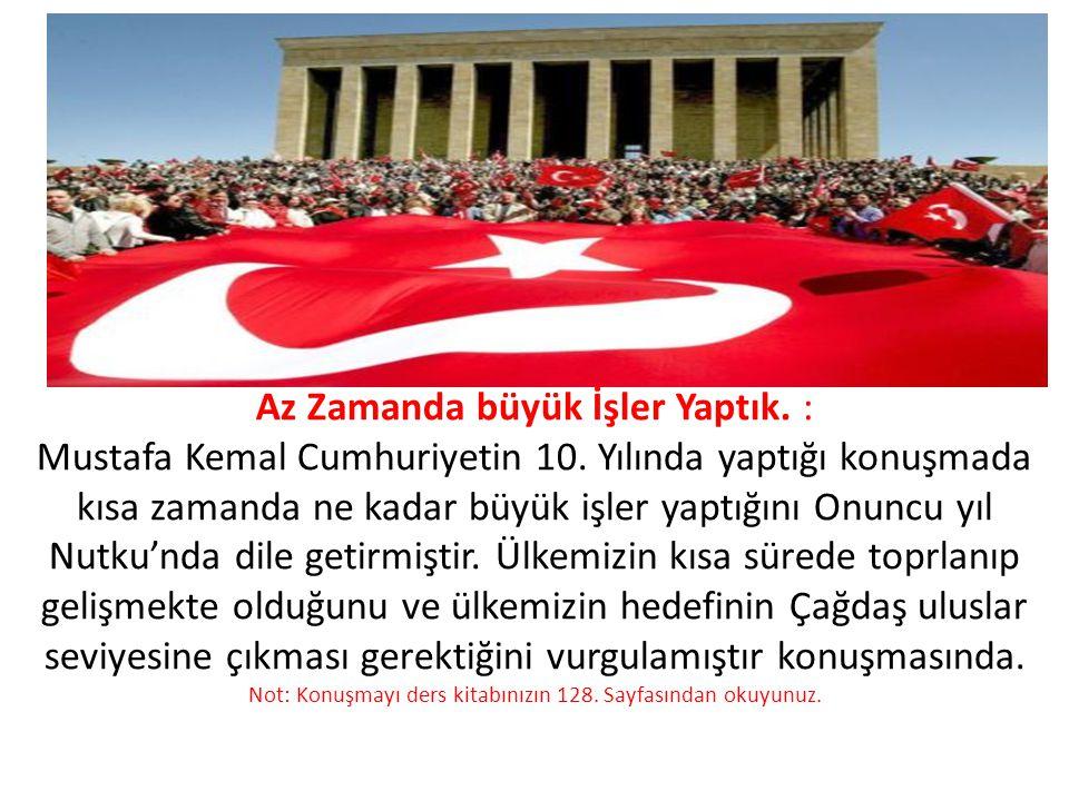 Az Zamanda büyük İşler Yaptık. : Mustafa Kemal Cumhuriyetin 10. Yılında yaptığı konuşmada kısa zamanda ne kadar büyük işler yaptığını Onuncu yıl Nutku