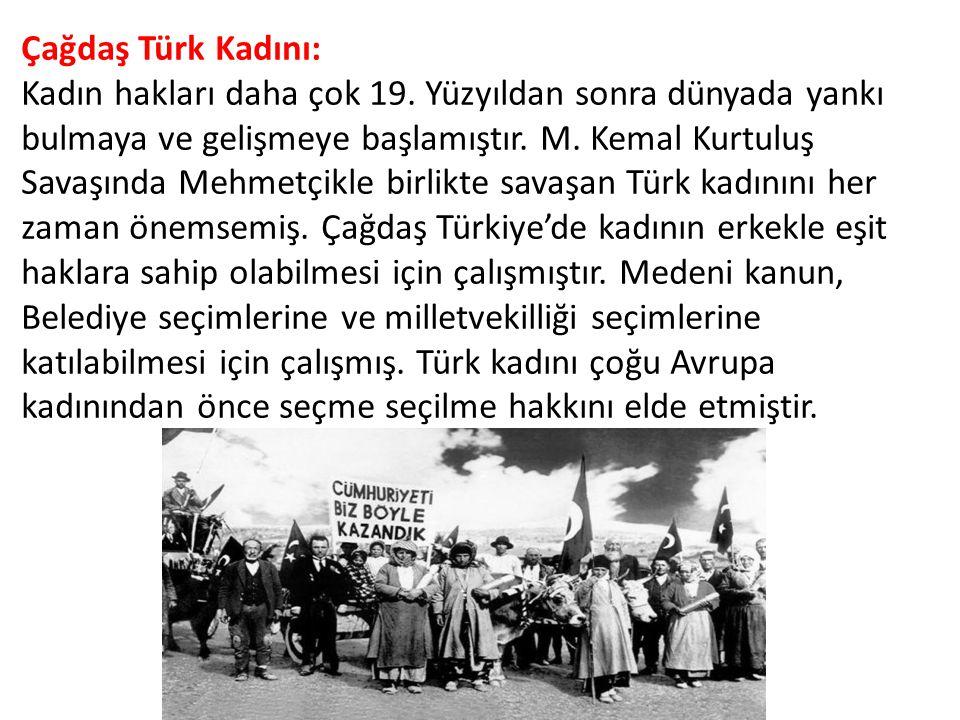 Çağdaş Türk Kadını: Kadın hakları daha çok 19. Yüzyıldan sonra dünyada yankı bulmaya ve gelişmeye başlamıştır. M. Kemal Kurtuluş Savaşında Mehmetçikle