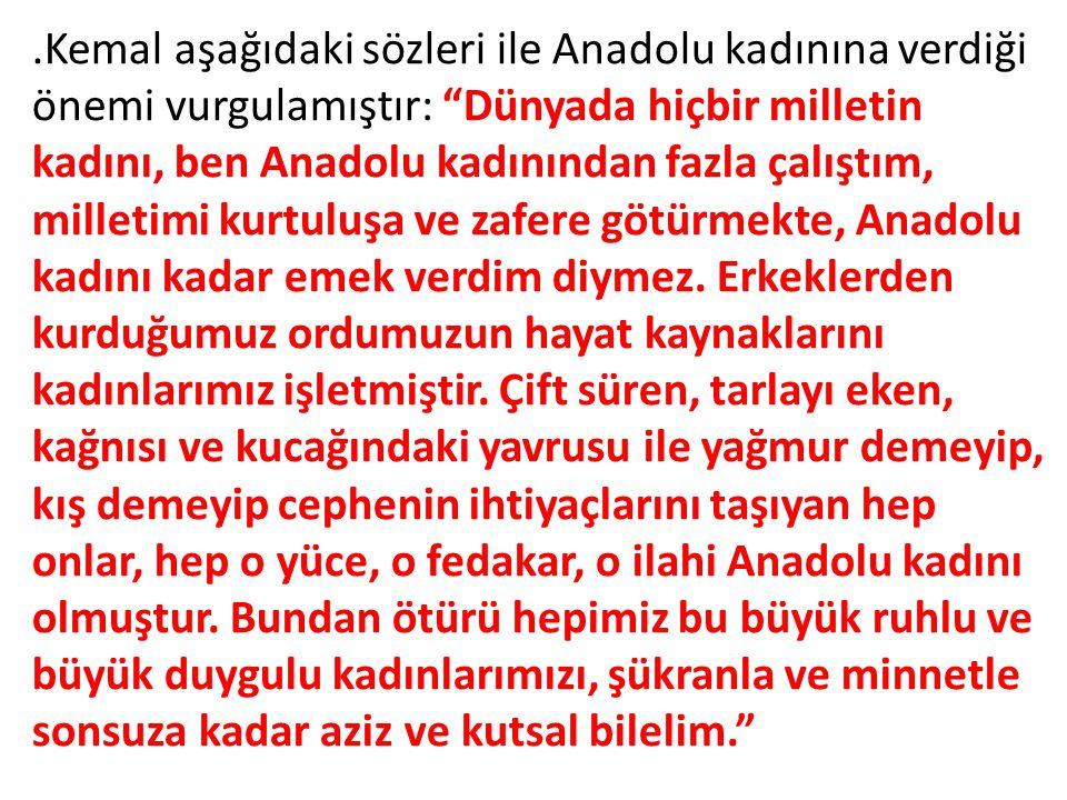 """.Kemal aşağıdaki sözleri ile Anadolu kadınına verdiği önemi vurgulamıştır: """"Dünyada hiçbir milletin kadını, ben Anadolu kadınından fazla çalıştım, mil"""