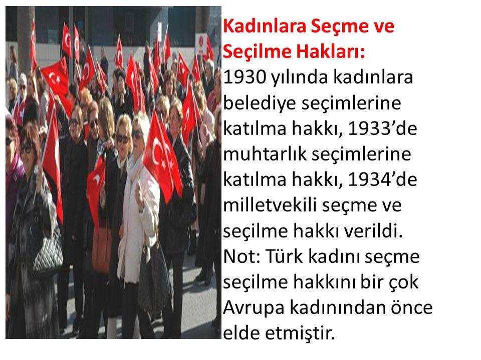 Kadınlara Seçme ve Seçilme Hakları: 1930 yılında kadınlara belediye seçimlerine katılma hakkı, 1933'de muhtarlık seçimlerine katılma hakkı, 1934'de mi