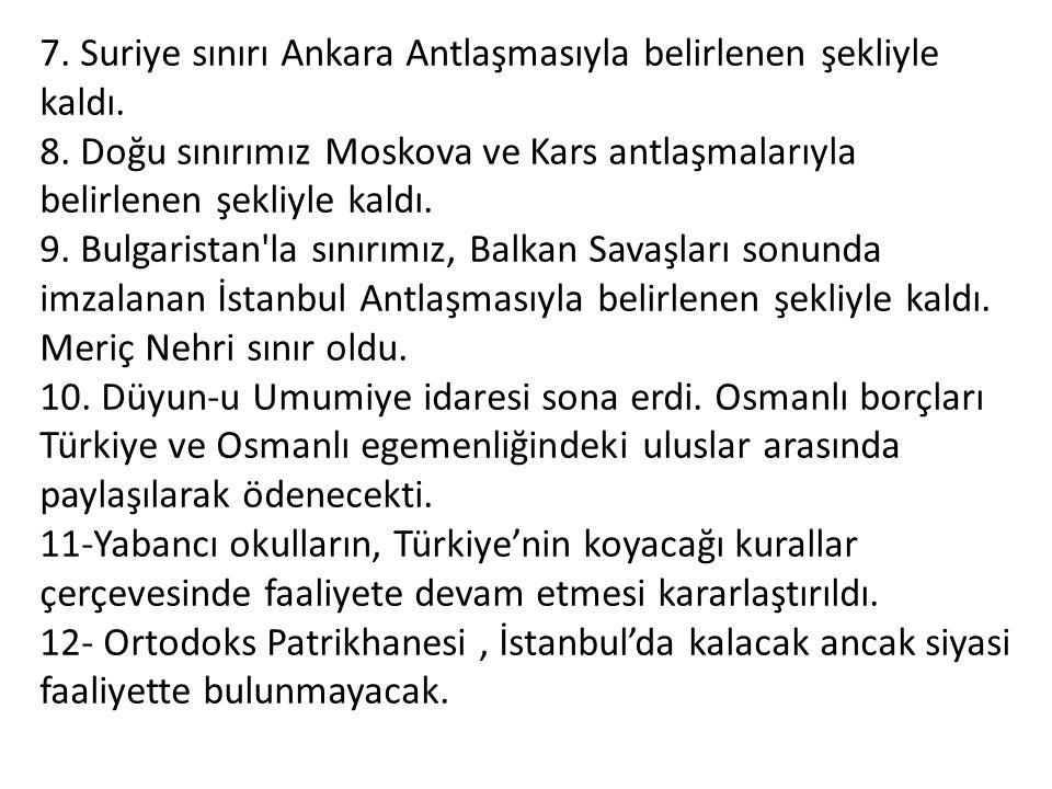 7. Suriye sınırı Ankara Antlaşmasıyla belirlenen şekliyle kaldı. 8. Doğu sınırımız Moskova ve Kars antlaşmalarıyla belirlenen şekliyle kaldı. 9. Bul