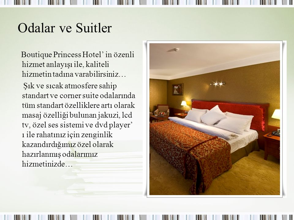 Odalar ve Suitler Boutique Princess Hotel' in özenli hizmet anlayışı ile, kaliteli hizmetin tadına varabilirsiniz… Şık ve sıcak atmosfere sahip standart ve corner suite odalarında tüm standart özelliklere artı olarak masaj özelliği bulunan jakuzi, lcd tv, özel ses sistemi ve dvd player' ı ile rahatınız için zenginlik kazandırdığımız özel olarak hazırlanmış odalarımız hizmetinizde…