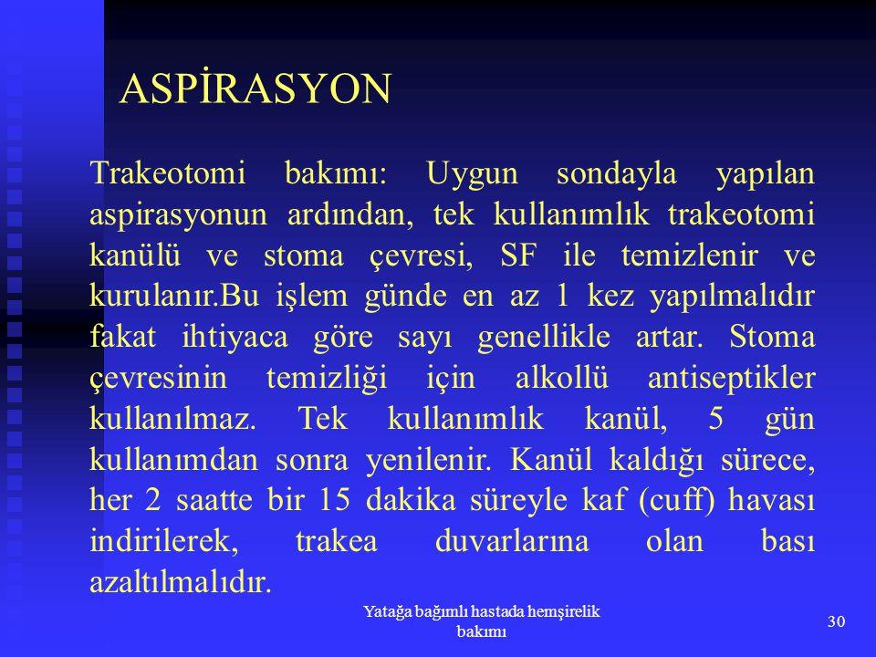 Yatağa bağımlı hastada hemşirelik bakımı 30 ASPİRASYON Trakeotomi bakımı: Uygun sondayla yapılan aspirasyonun ardından, tek kullanımlık trakeotomi kan