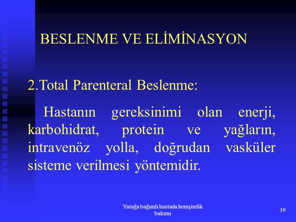 Yatağa bağımlı hastada hemşirelik bakımı 39 BESLENME VE ELİMİNASYON 2.Total Parenteral Beslenme: Hastanın gereksinimi olan enerji, karbohidrat, protei