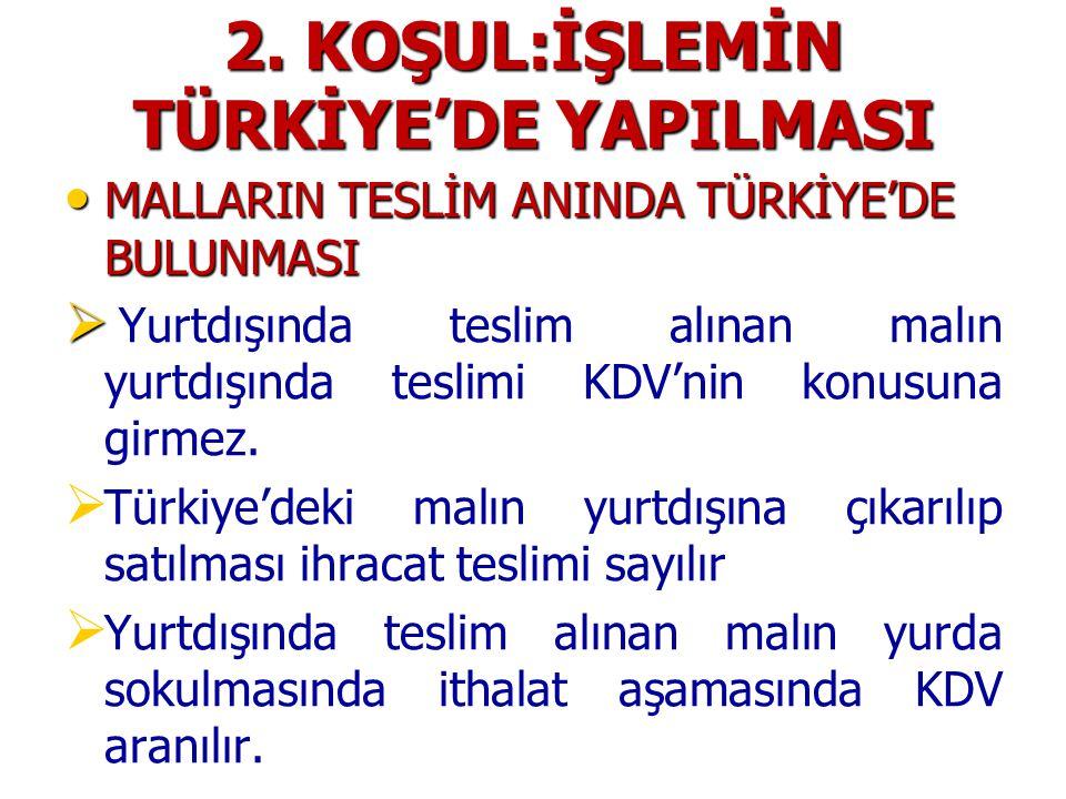 2. KOŞUL:İŞLEMİN TÜRKİYE'DE YAPILMASI MALLARIN TESLİM ANINDA TÜRKİYE'DE BULUNMASI MALLARIN TESLİM ANINDA TÜRKİYE'DE BULUNMASI   Yurtdışında teslim a