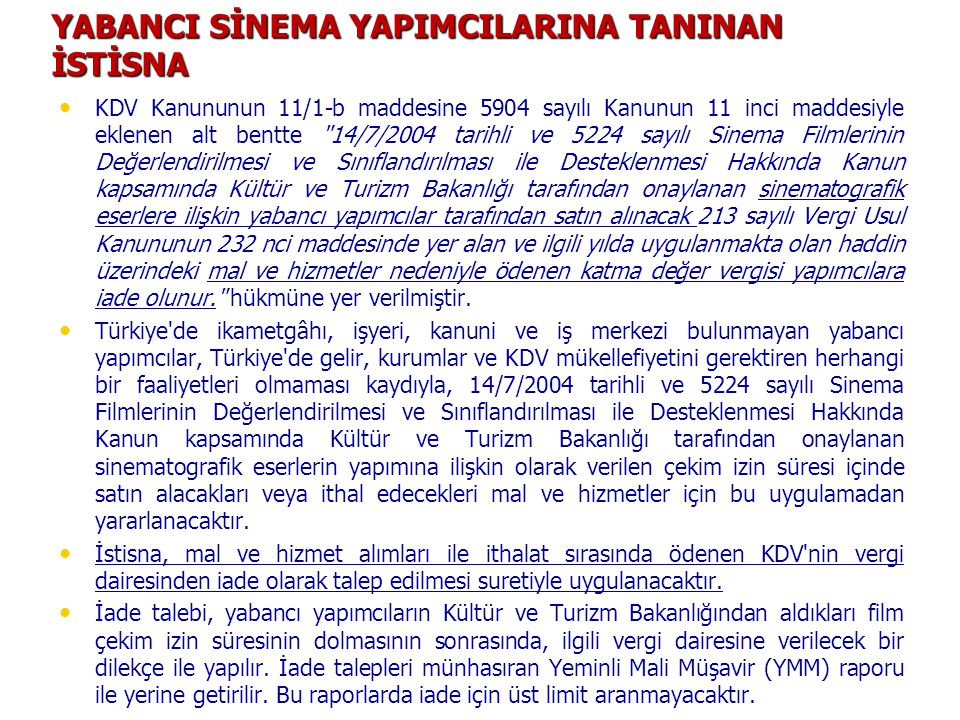 YABANCI SİNEMA YAPIMCILARINA TANINAN İSTİSNA KDV Kanununun 11/1-b maddesine 5904 sayılı Kanunun 11 inci maddesiyle eklenen alt bentte 14/7/2004 tarihli ve 5224 sayılı Sinema Filmlerinin Değerlendirilmesi ve Sınıflandırılması ile Desteklenmesi Hakkında Kanun kapsamında Kültür ve Turizm Bakanlığı tarafından onaylanan sinematografik eserlere ilişkin yabancı yapımcılar tarafından satın alınacak 213 sayılı Vergi Usul Kanununun 232 nci maddesinde yer alan ve ilgili yılda uygulanmakta olan haddin üzerindeki mal ve hizmetler nedeniyle ödenen katma değer vergisi yapımcılara iade olunur. hükmüne yer verilmiştir.