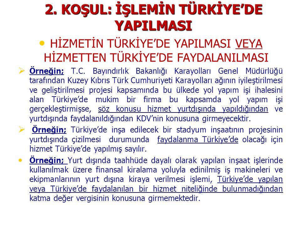 2. KOŞUL: İŞLEMİN TÜRKİYE'DE YAPILMASI HİZMETİN TÜRKİYE'DE YAPILMASI VEYA HİZMETTEN TÜRKİYE'DE FAYDALANILMASI   Örneğin; T.C. Bayındırlık Bakanlığı