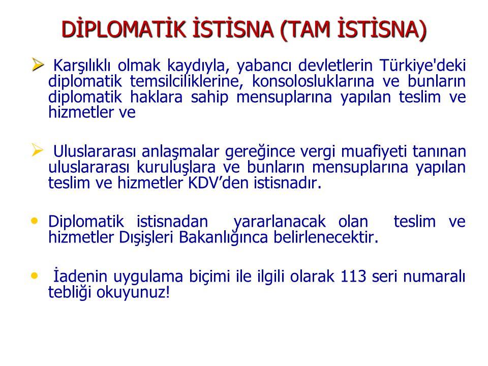 DİPLOMATİK İSTİSNA (TAM İSTİSNA)   Karşılıklı olmak kaydıyla, yabancı devletlerin Türkiye deki diplomatik temsilciliklerine, konsolosluklarına ve bunların diplomatik haklara sahip mensuplarına yapılan teslim ve hizmetler ve   Uluslararası anlaşmalar gereğince vergi muafiyeti tanınan uluslararası kuruluşlara ve bunların mensuplarına yapılan teslim ve hizmetler KDV'den istisnadır.