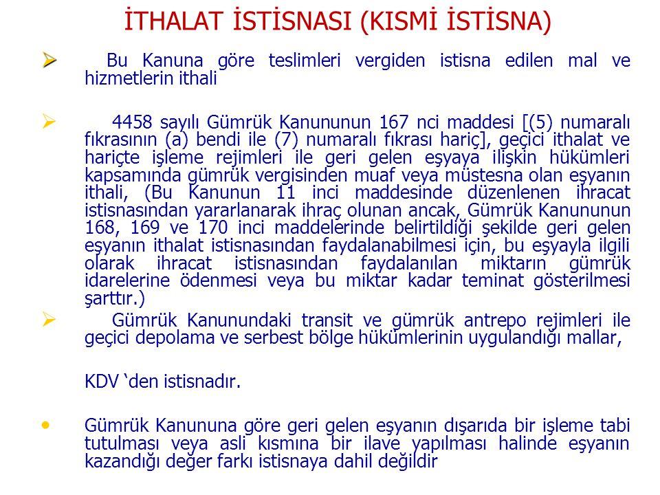 İTHALAT İSTİSNASI (KISMİ İSTİSNA)   Bu Kanuna göre teslimleri vergiden istisna edilen mal ve hizmetlerin ithali   4458 sayılı Gümrük Kanununun 167 nci maddesi [(5) numaralı fıkrasının (a) bendi ile (7) numaralı fıkrası hariç], geçici ithalat ve hariçte işleme rejimleri ile geri gelen eşyaya ilişkin hükümleri kapsamında gümrük vergisinden muaf veya müstesna olan eşyanın ithali, (Bu Kanunun 11 inci maddesinde düzenlenen ihracat istisnasından yararlanarak ihraç olunan ancak, Gümrük Kanununun 168, 169 ve 170 inci maddelerinde belirtildiği şekilde geri gelen eşyanın ithalat istisnasından faydalanabilmesi için, bu eşyayla ilgili olarak ihracat istisnasından faydalanılan miktarın gümrük idarelerine ödenmesi veya bu miktar kadar teminat gösterilmesi şarttır.)   Gümrük Kanunundaki transit ve gümrük antrepo rejimleri ile geçici depolama ve serbest bölge hükümlerinin uygulandığı mallar, KDV 'den istisnadır.