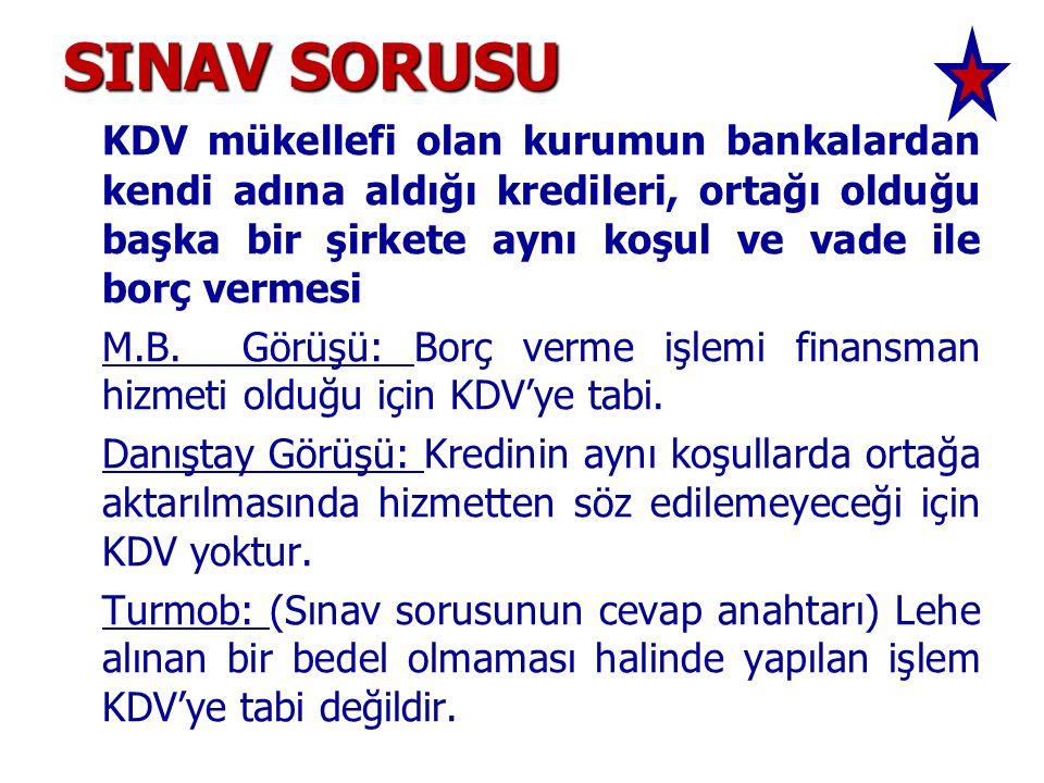 SINAV SORUSU KDV mükellefi olan kurumun bankalardan kendi adına aldığı kredileri, ortağı olduğu başka bir şirkete aynı koşul ve vade ile borç vermesi M.B.