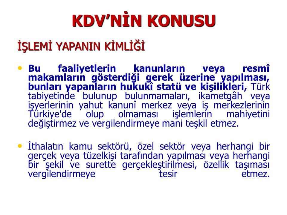 KDV'NİN KONUSU İŞLEMİ YAPANIN KİMLİĞİ Bu faaliyetlerin kanunların veya resmî makamların gösterdiği gerek üzerine yapılması, bunları yapanların hukukî statü ve kişilikleri, Türk tabiyetinde bulunup bulunmamaları, ikametgâh veya işyerlerinin yahut kanunî merkez veya iş merkezlerinin Türkiye de olup olmaması işlemlerin mahiyetini değiştirmez ve vergilendirmeye mani teşkil etmez.