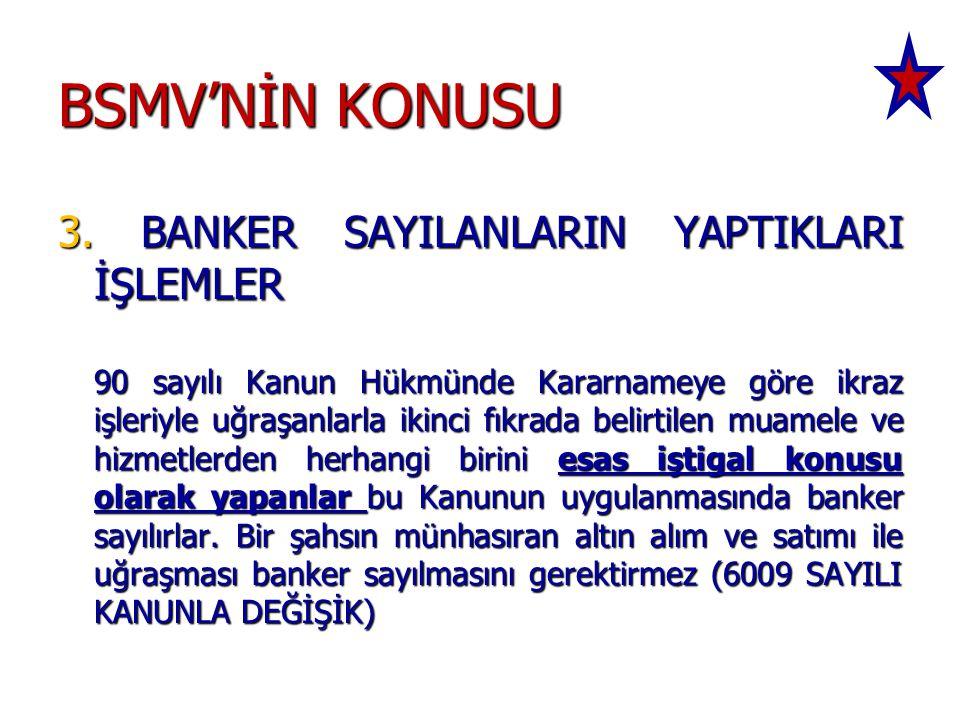 BSMV'NİN KONUSU 3. BANKER SAYILANLARIN YAPTIKLARI İŞLEMLER 90 sayılı Kanun Hükmünde Kararnameye göre ikraz işleriyle uğraşanlarla ikinci fıkrada belir