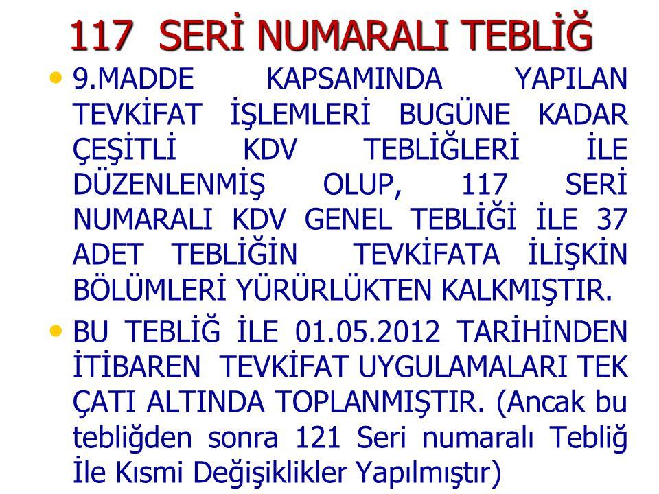 117 SERİ NUMARALI TEBLİĞ 9.MADDE KAPSAMINDA YAPILAN TEVKİFAT İŞLEMLERİ BUGÜNE KADAR ÇEŞİTLİ KDV TEBLİĞLERİ İLE DÜZENLENMİŞ OLUP, 117 SERİ NUMARALI KDV GENEL TEBLİĞİ İLE 37 ADET TEBLİĞİN TEVKİFATA İLİŞKİN BÖLÜMLERİ YÜRÜRLÜKTEN KALKMIŞTIR.