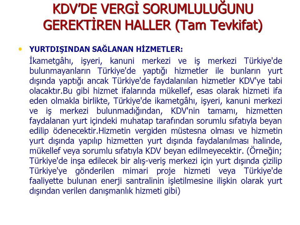 KDV'DE VERGİ SORUMLULUĞUNU GEREKTİREN HALLER (Tam Tevkifat) YURTDIŞINDAN SAĞLANAN HİZMETLER: İkametgâhı, işyeri, kanuni merkezi ve iş merkezi Türkiye de bulunmayanların Türkiye de yaptığı hizmetler ile bunların yurt dışında yaptığı ancak Türkiye de faydalanılan hizmetler KDV ye tabi olacaktır.Bu gibi hizmet ifalarında mükellef, esas olarak hizmeti ifa eden olmakla birlikte, Türkiye de ikametgâhı, işyeri, kanuni merkezi ve iş merkezi bulunmadığından, KDV nin tamamı, hizmetten faydalanan yurt içindeki muhatap tarafından sorumlu sıfatıyla beyan edilip ödenecektir.Hizmetin vergiden müstesna olması ve hizmetin yurt dışında yapılıp hizmetten yurt dışında faydalanılması halinde, mükellef veya sorumlu sıfatıyla KDV beyan edilmeyecektir.
