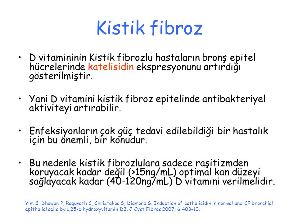 Kistik fibroz D vitamininin Kistik fibrozlu hastaların bronş epitel hücrelerinde katelisidin ekspresyonunu artırdığı gösterilmiştir. Yani D vitamini k