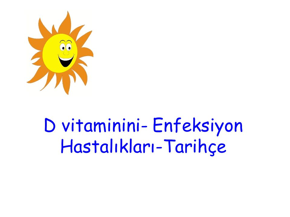 Enfeksiyon- D vitaminini Son yıllarda D vitamininin ya da onun sentezini sağlayan güneş ışığının enfeksiyon hastalıklarından koruduğu ve hatta tedavi ettiğine dair yayınlar artmıştır.
