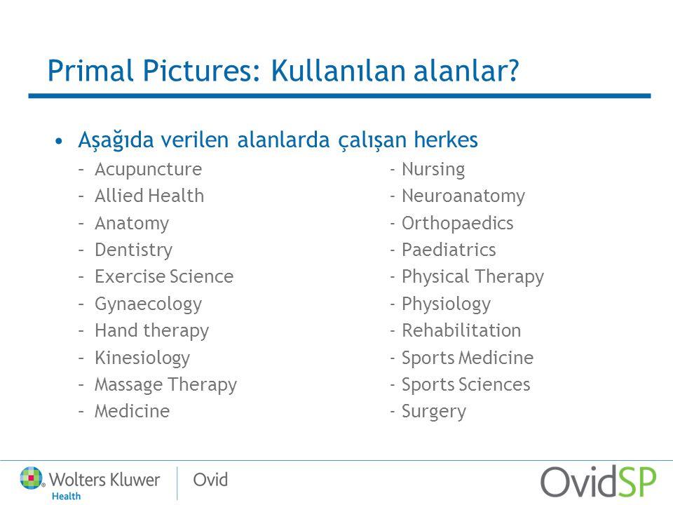 Primal Pictures: Kullanılan alanlar? Aşağıda verilen alanlarda çalışan herkes –Acupuncture- Nursing –Allied Health- Neuroanatomy –Anatomy- Orthopaedic