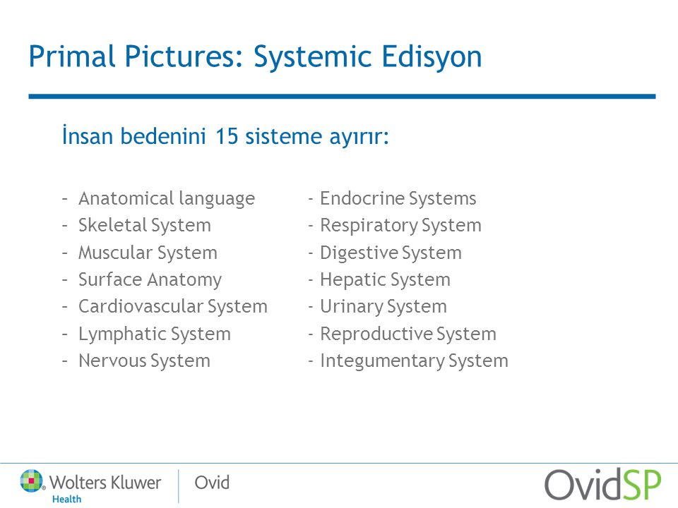 Primal Pictures: Systemic Edisyon İnsan bedenini 15 sisteme ayırır: –Anatomical language- Endocrine Systems –Skeletal System - Respiratory System –Muscular System- Digestive System –Surface Anatomy- Hepatic System –Cardiovascular System- Urinary System –Lymphatic System- Reproductive System –Nervous System- Integumentary System