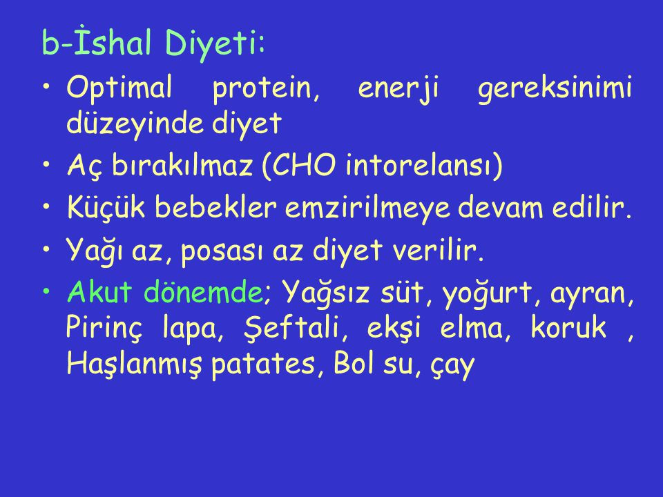 b-İshal Diyeti: Optimal protein, enerji gereksinimi düzeyinde diyet Aç bırakılmaz (CHO intorelansı) Küçük bebekler emzirilmeye devam edilir. Yağı az,