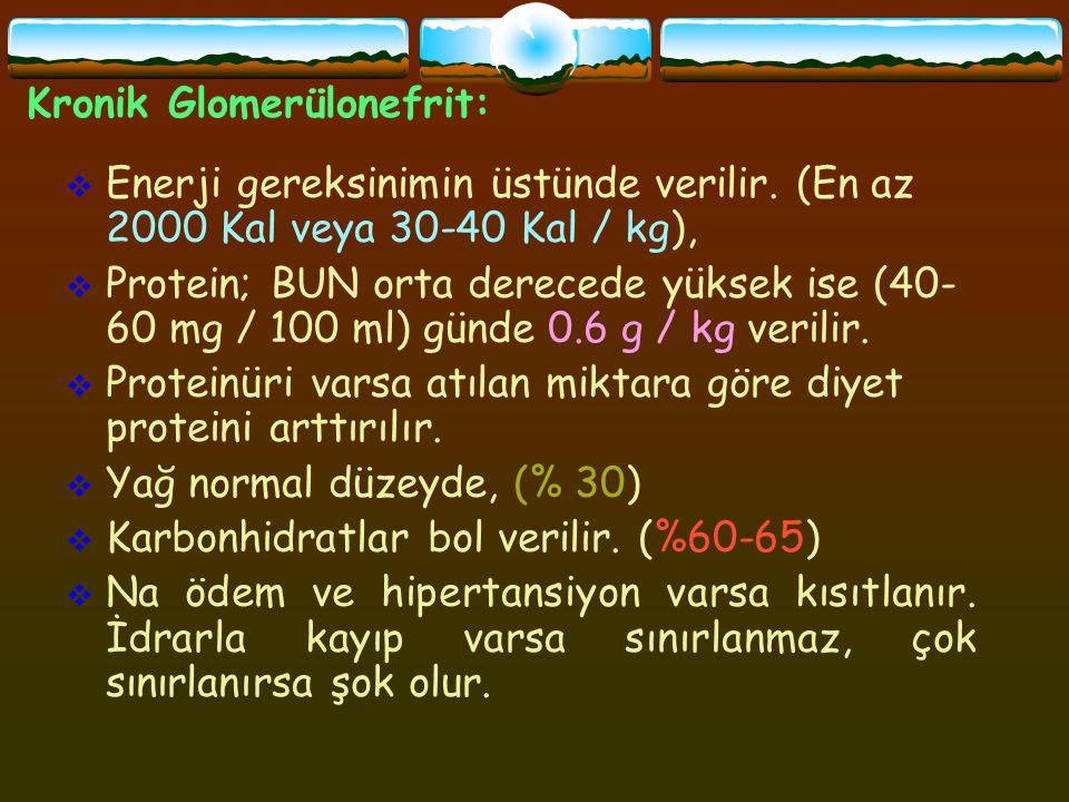 Kronik Glomerülonefrit:  Enerji gereksinimin üstünde verilir. (En az 2000 Kal veya 30-40 Kal / kg),  Protein; BUN orta derecede yüksek ise (40- 60 m