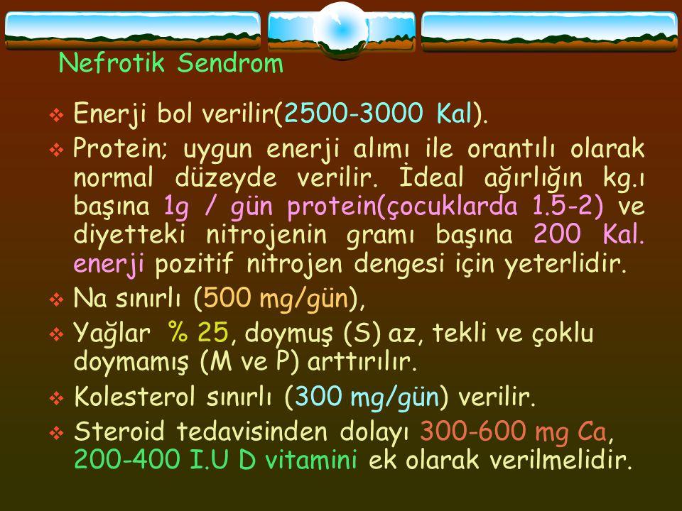 Nefrotik Sendrom  Enerji bol verilir(2500-3000 Kal).  Protein; uygun enerji alımı ile orantılı olarak normal düzeyde verilir. İdeal ağırlığın kg.ı b