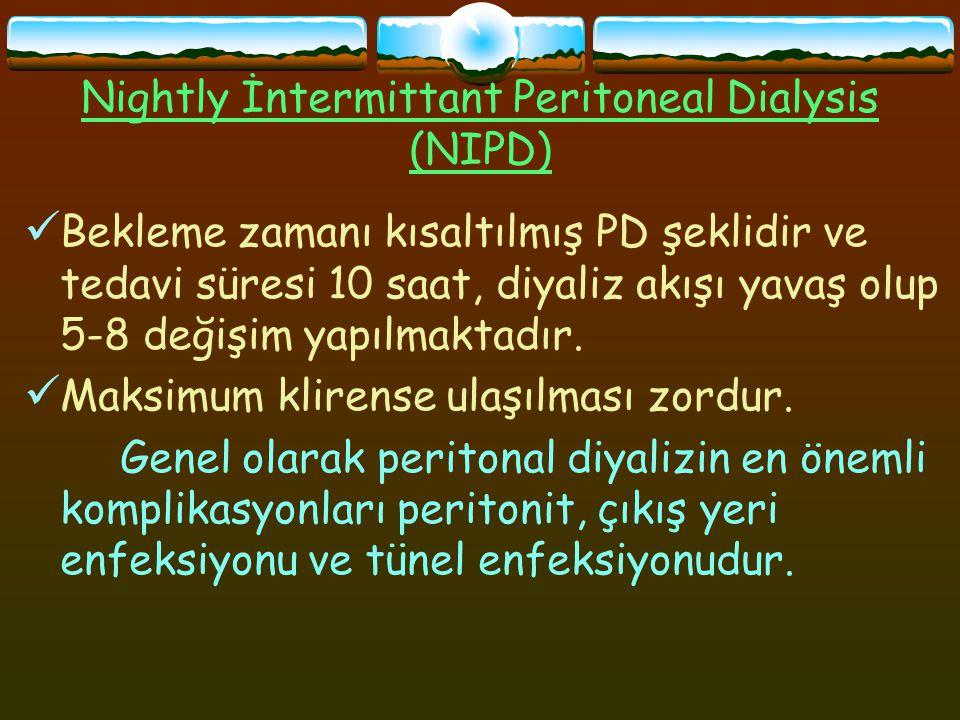 Nightly İntermittant Peritoneal Dialysis (NIPD) Bekleme zamanı kısaltılmış PD şeklidir ve tedavi süresi 10 saat, diyaliz akışı yavaş olup 5-8 değişim yapılmaktadır.