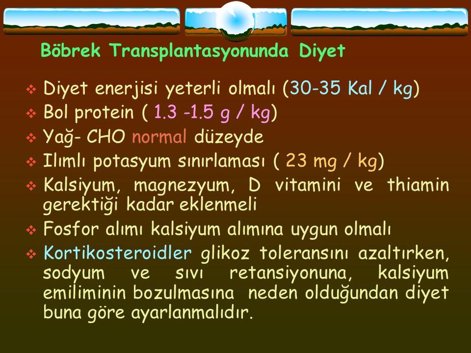 Böbrek Transplantasyonunda Diyet  Diyet enerjisi yeterli olmalı (30-35 Kal / kg)  Bol protein ( 1.3 -1.5 g / kg)  Yağ- CHO normal düzeyde  Ilımlı potasyum sınırlaması ( 23 mg / kg)  Kalsiyum, magnezyum, D vitamini ve thiamin gerektiği kadar eklenmeli  Fosfor alımı kalsiyum alımına uygun olmalı  Kortikosteroidler glikoz toleransını azaltırken, sodyum ve sıvı retansiyonuna, kalsiyum emiliminin bozulmasına neden olduğundan diyet buna göre ayarlanmalıdır.