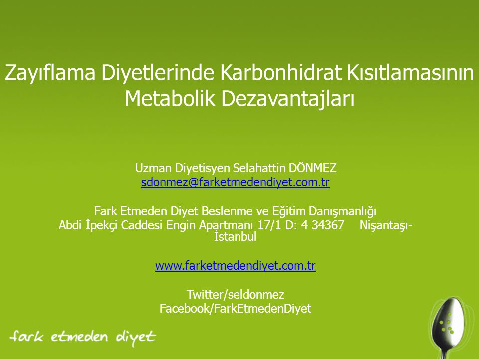 Zayıflama Diyetlerinde Karbonhidrat Kısıtlamasının Metabolik Dezavantajları Uzman Diyetisyen Selahattin DÖNMEZ sdonmez@farketmedendiyet.com.tr Fark Etmeden Diyet Beslenme ve Eğitim Danışmanlığı Abdi İpekçi Caddesi Engin Apartmanı 17/1 D: 4 34367 Nişantaşı- İstanbul www.farketmedendiyet.com.tr Twitter/seldonmez Facebook/FarkEtmedenDiyet