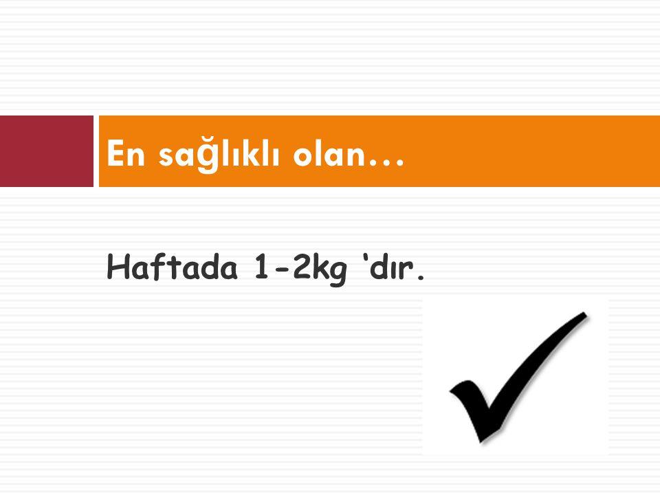 Haftada 1-2kg 'dır. En sa ğ lıklı olan…