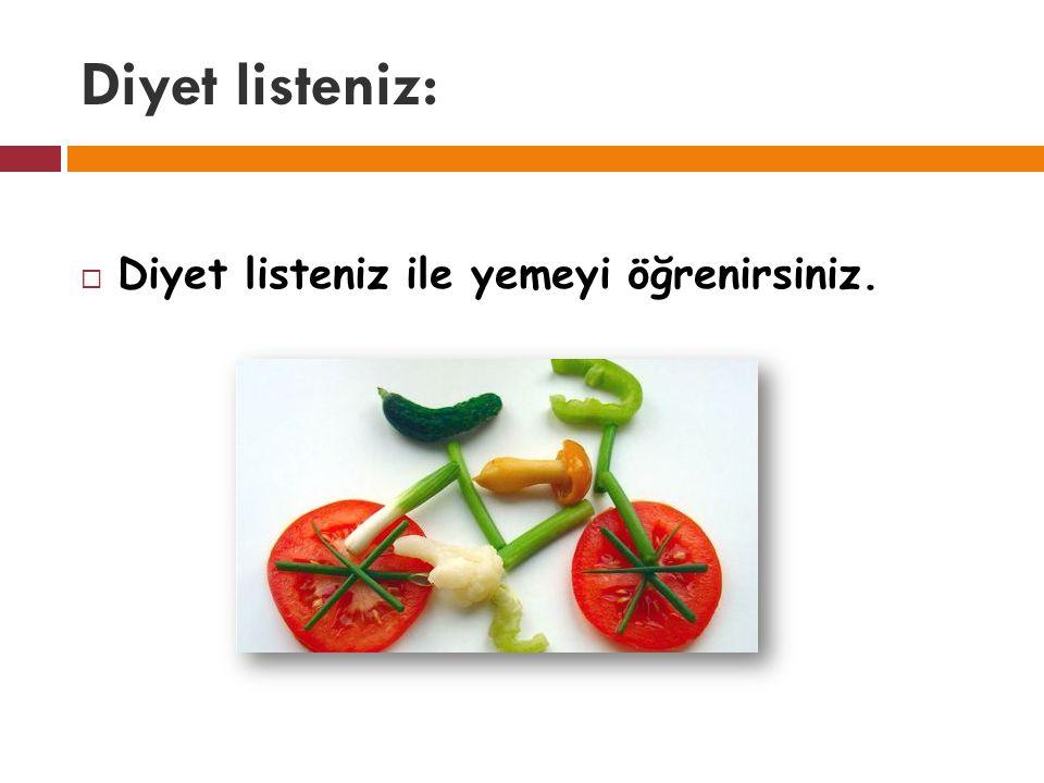 Diyet listeniz:  Diyet listeniz ile yemeyi öğrenirsiniz.
