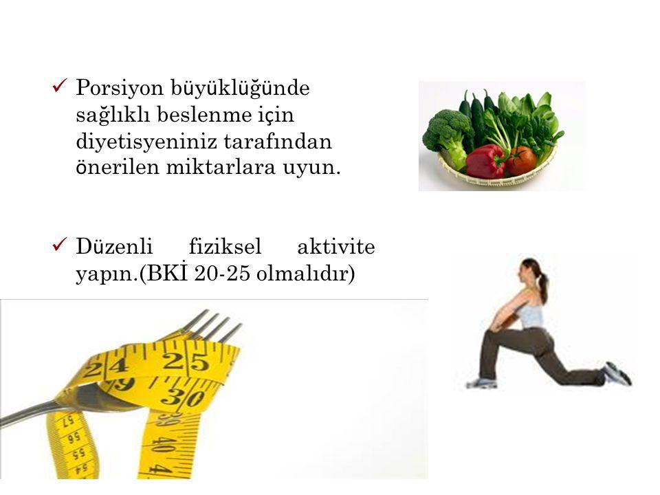 Porsiyon b ü y ü kl ü ğ ü nde sağlıklı beslenme i ç in diyetisyeniniz tarafından ö nerilen miktarlara uyun. D ü zenli fiziksel aktivite yapın.(BKİ 20-